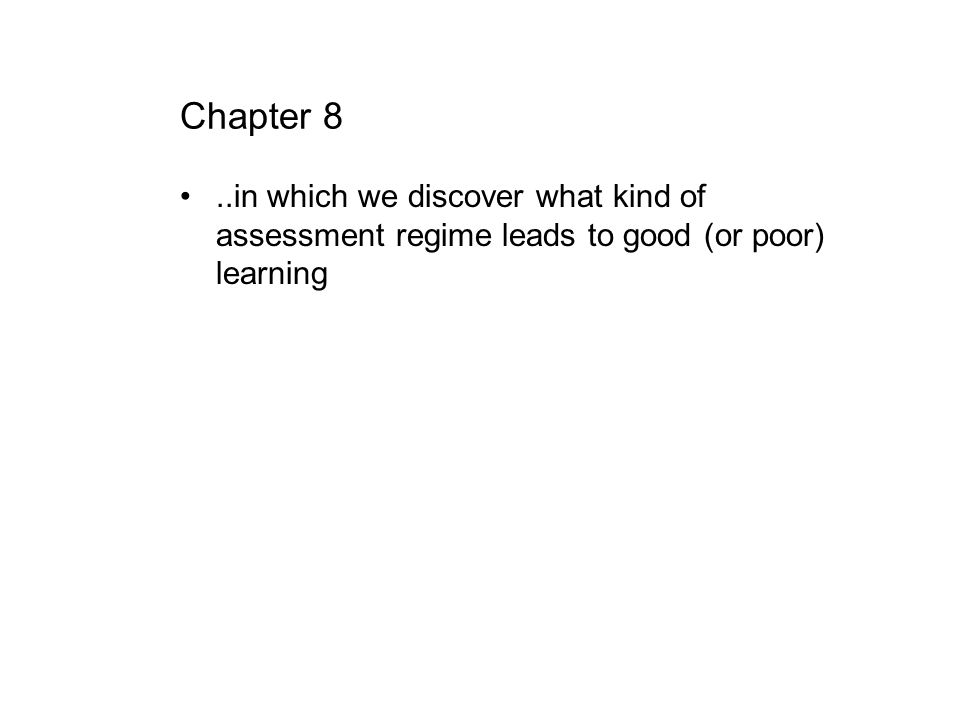 Chapter 8 ..in which we discover what kind of assessment regime leads to good (or poor) learning