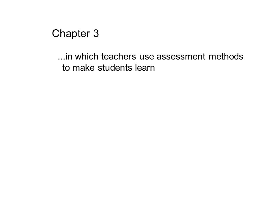 Chapter 3 ...in which teachers use assessment methods to make students learn