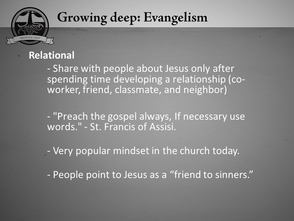 Relational - Share with people about Jesus only after spending time developing a relationship (co- worker, friend, classmate, and neighbor)