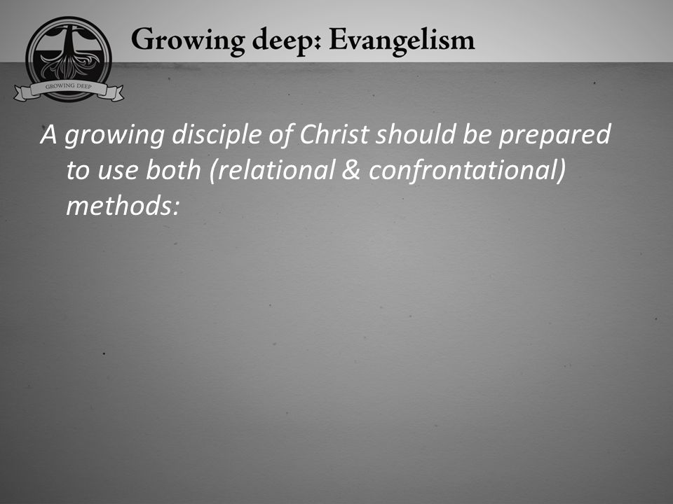 A growing disciple of Christ should be prepared to use both (relational & confrontational) methods: