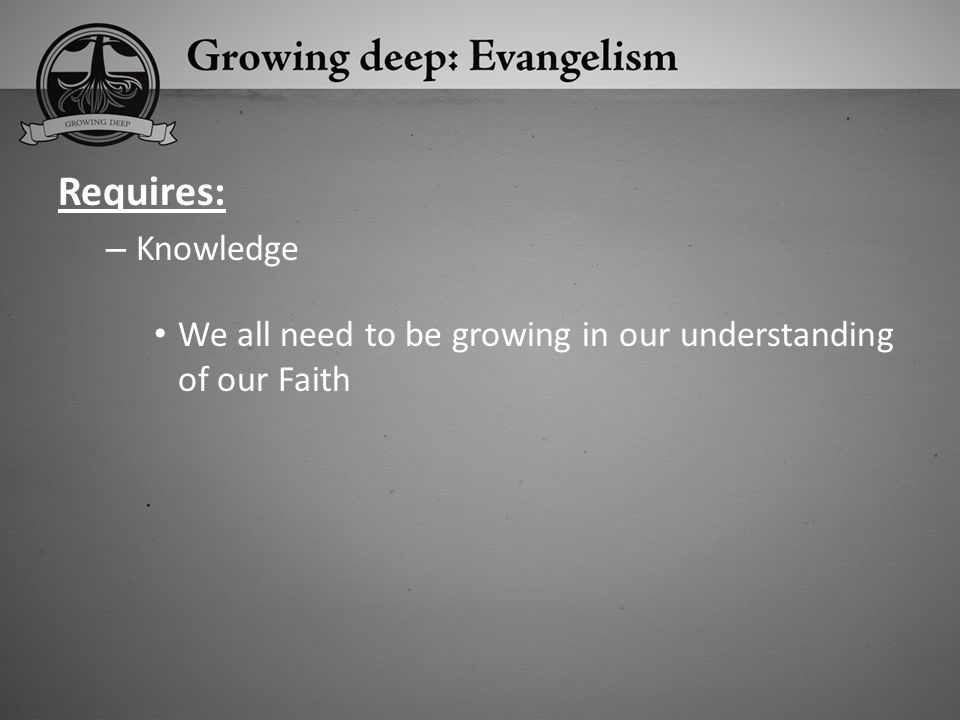 Requires: Knowledge We all need to be growing in our understanding of our Faith
