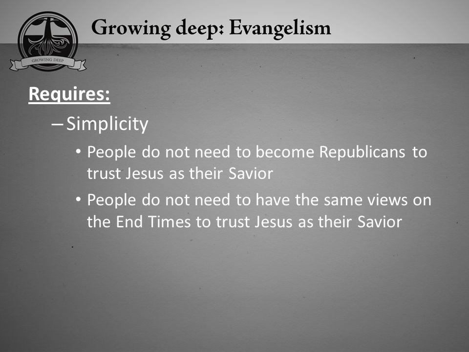 Requires: Simplicity. People do not need to become Republicans to trust Jesus as their Savior.
