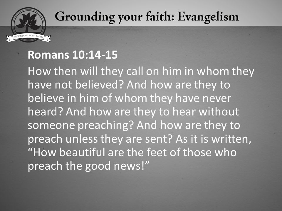 Romans 10:14-15 How then will they call on him in whom they have not believed.