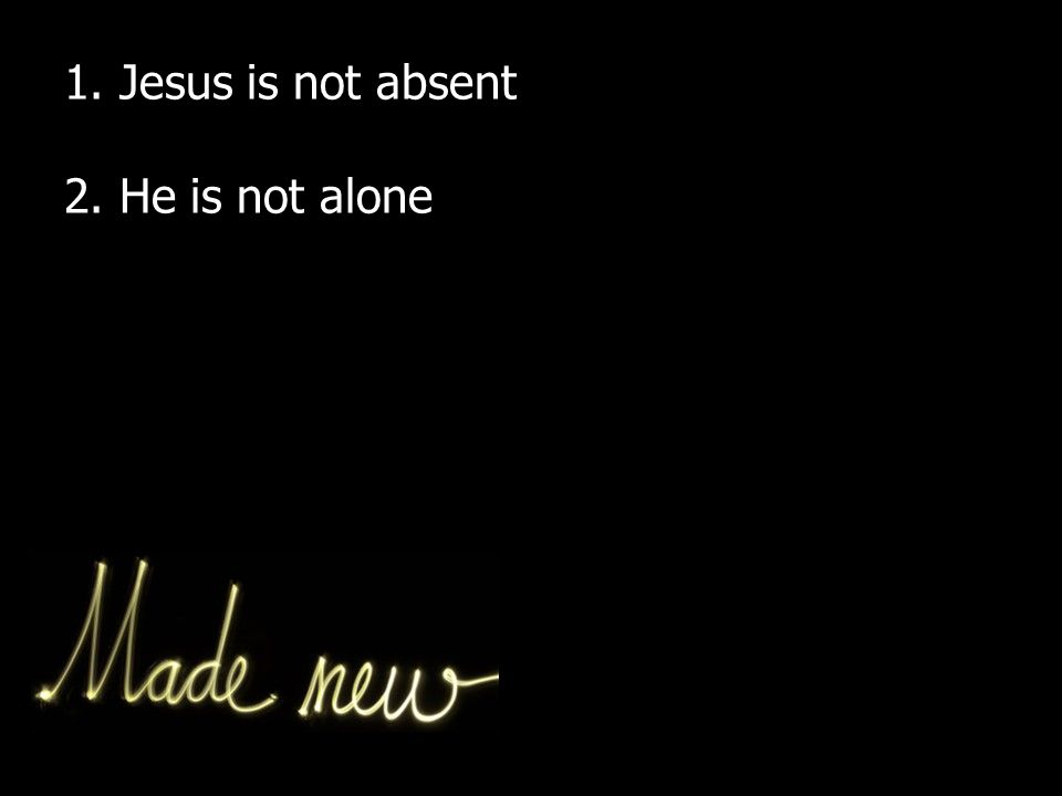 1. Jesus is not absent 2. He is not alone