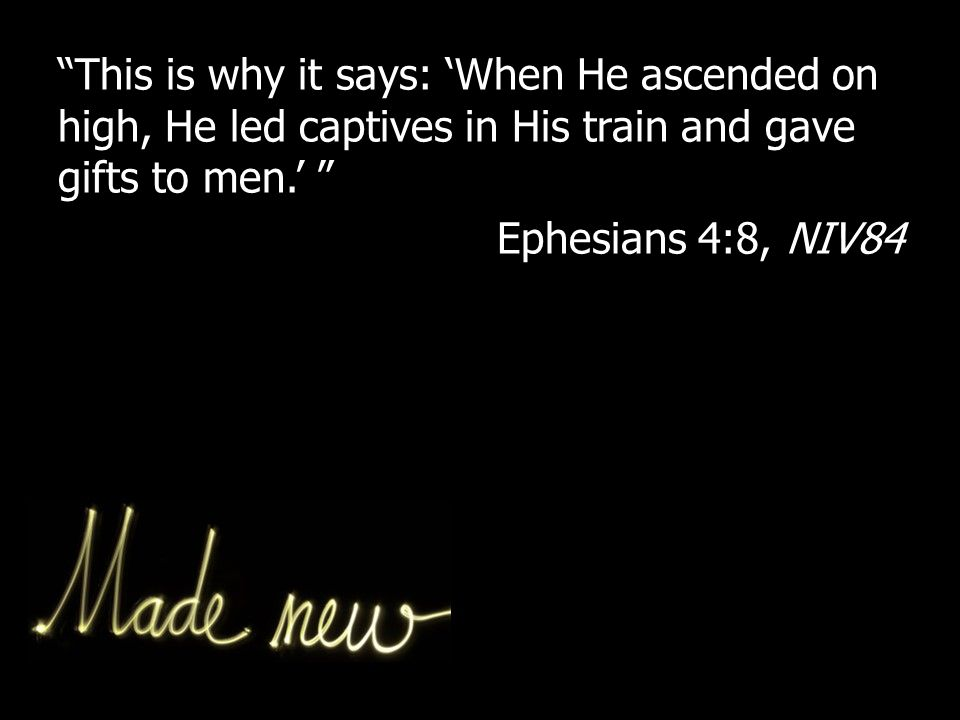 This is why it says: 'When He ascended on high, He led captives in His train and gave gifts to men.' Ephesians 4:8, NIV84
