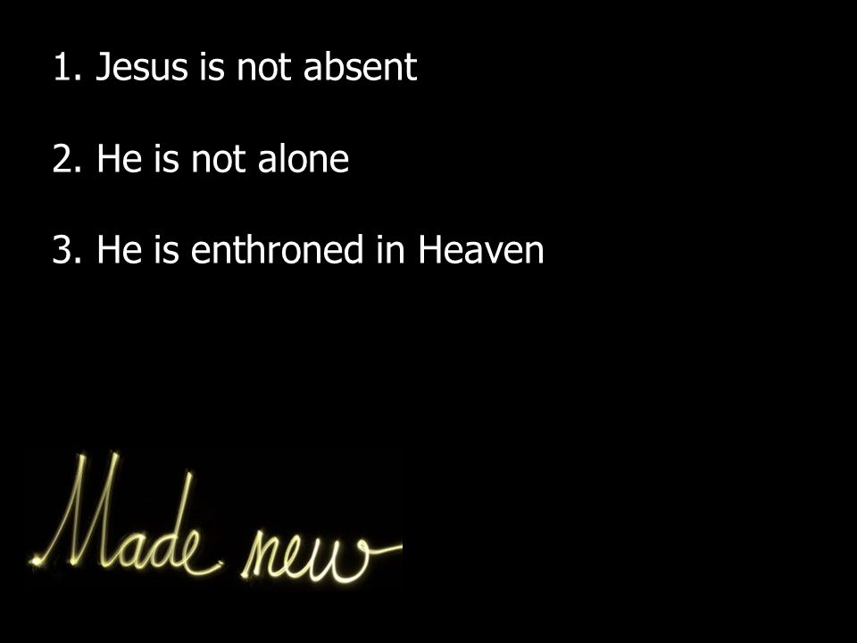 1. Jesus is not absent 2. He is not alone 3. He is enthroned in Heaven