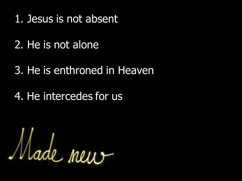 1. Jesus is not absent 2. He is not alone 3