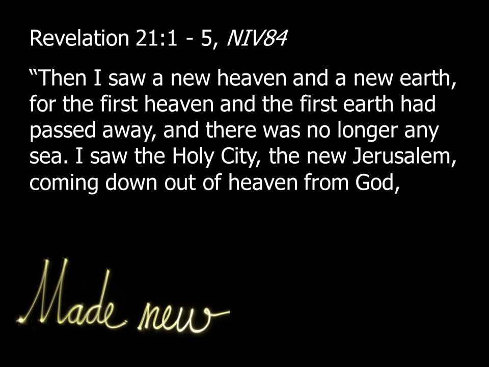 Revelation 21:1 - 5, NIV84 Then I saw a new heaven and a new earth, for the first heaven and the first earth had passed away, and there was no longer any sea.