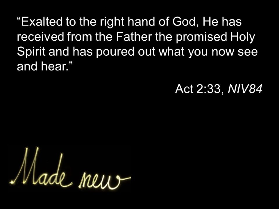 Exalted to the right hand of God, He has received from the Father the promised Holy Spirit and has poured out what you now see and hear. Act 2:33, NIV84