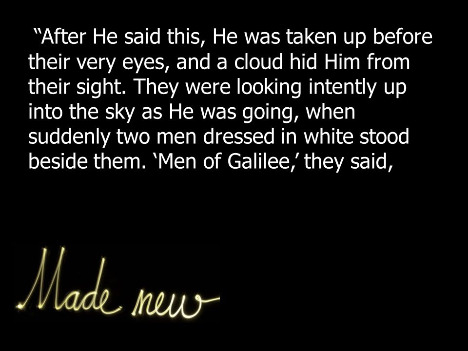After He said this, He was taken up before their very eyes, and a cloud hid Him from their sight.