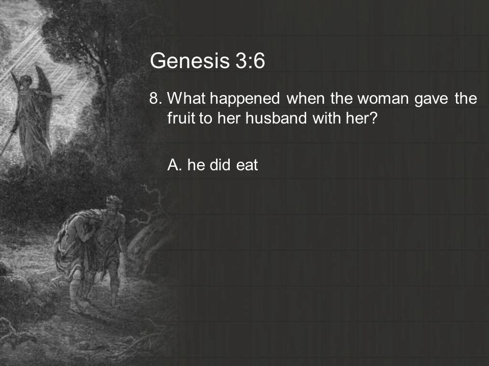 Genesis 3:6 8. What happened when the woman gave the fruit to her husband with her A. he did eat