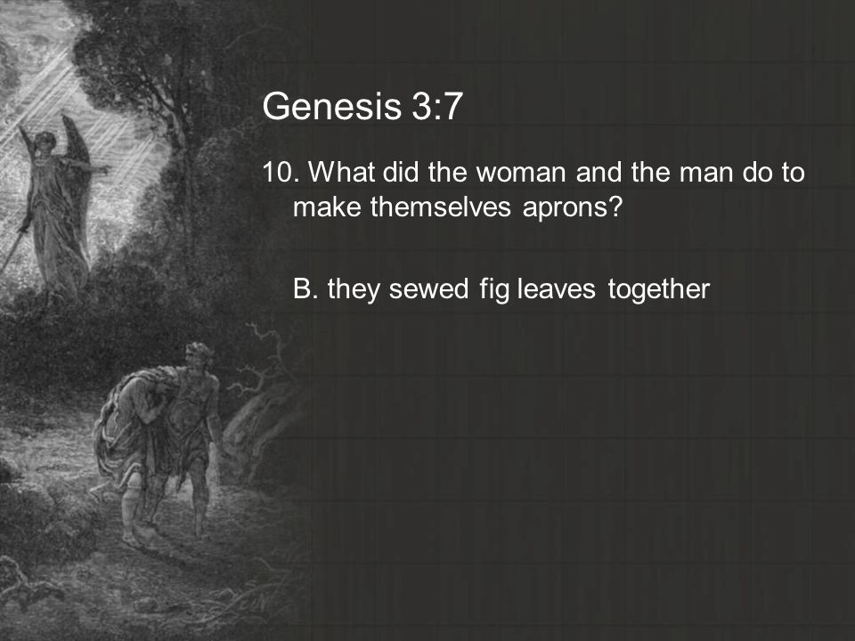 Genesis 3:7 10. What did the woman and the man do to make themselves aprons.