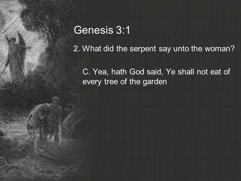 Genesis 3:1 2. What did the serpent say unto the woman