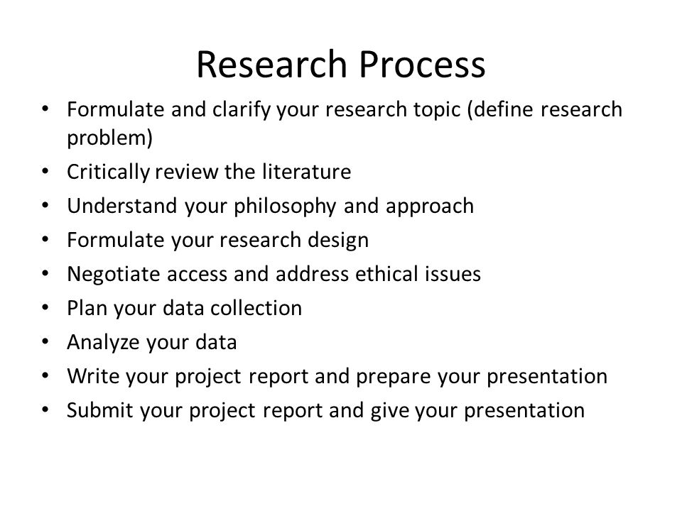Research Process Formulate and clarify your research topic (define research problem) Critically review the literature.