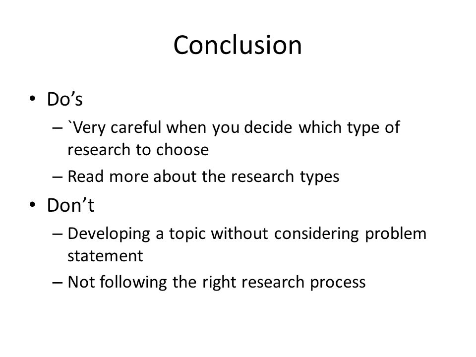 Conclusion Do's. `Very careful when you decide which type of research to choose. Read more about the research types.