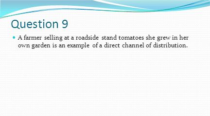 Question 9 A farmer selling at a roadside stand tomatoes she grew in her own garden is an example of a direct channel of distribution.