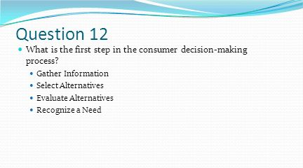 Question 12 What is the first step in the consumer decision-making process Gather Information. Select Alternatives.