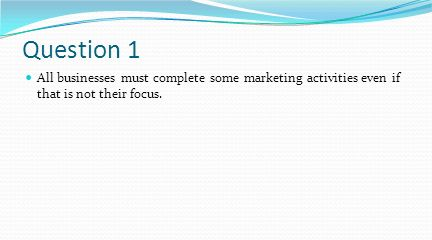 Question 1 All businesses must complete some marketing activities even if that is not their focus.