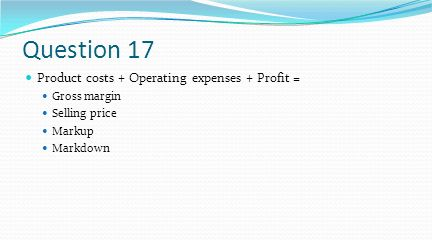 Question 17 Product costs + Operating expenses + Profit = Gross margin