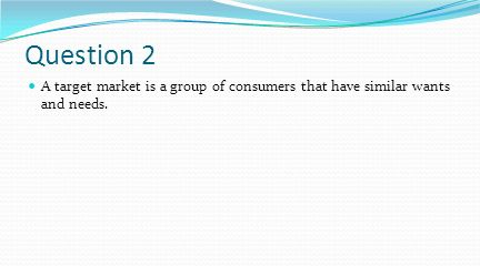 Question 2 A target market is a group of consumers that have similar wants and needs.