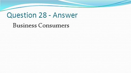 Question 28 - Answer Business Consumers