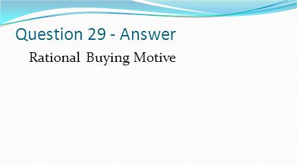 Question 29 - Answer Rational Buying Motive