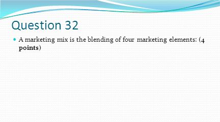 Question 32 A marketing mix is the blending of four marketing elements: (4 points)
