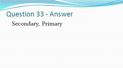 Question 33 - Answer Secondary, Primary