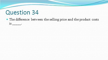 Question 34 The difference between the selling price and the product costs is _____.