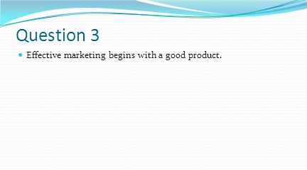 Question 3 Effective marketing begins with a good product.