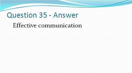 Question 35 - Answer Effective communication