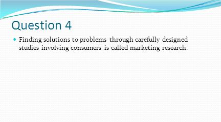 Question 4 Finding solutions to problems through carefully designed studies involving consumers is called marketing research.