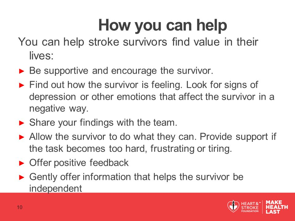 How you can help You can help stroke survivors find value in their lives: Be supportive and encourage the survivor.