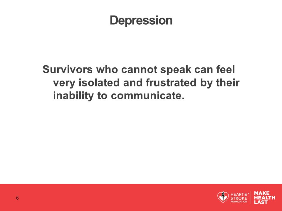 Depression Survivors who cannot speak can feel very isolated and frustrated by their inability to communicate.