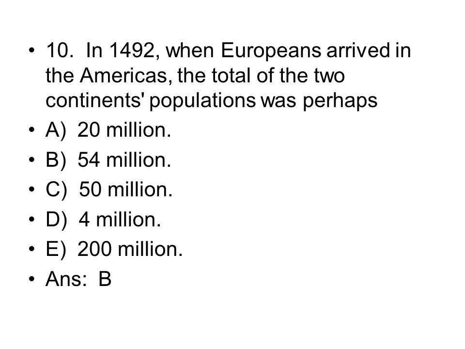 10. In 1492, when Europeans arrived in the Americas, the total of the two continents populations was perhaps