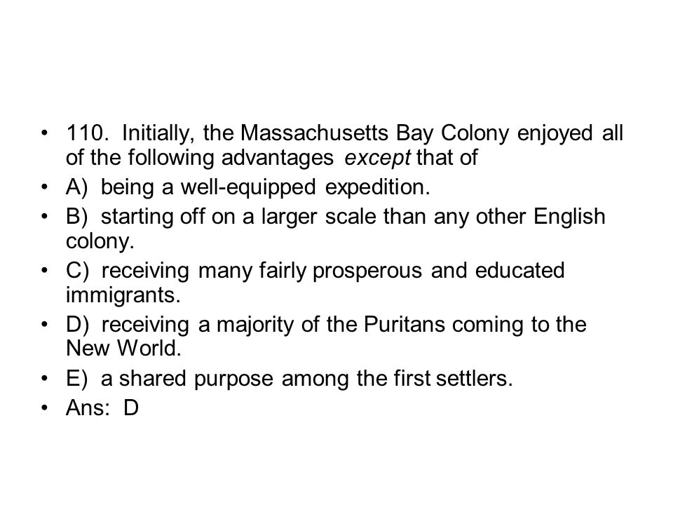 110. Initially, the Massachusetts Bay Colony enjoyed all of the following advantages except that of
