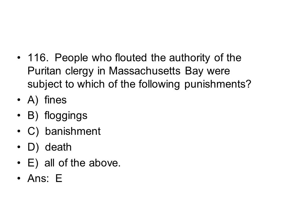 116. People who flouted the authority of the Puritan clergy in Massachusetts Bay were subject to which of the following punishments