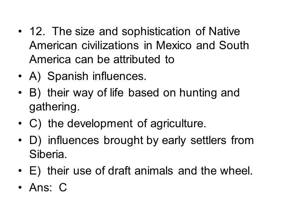 12. The size and sophistication of Native American civilizations in Mexico and South America can be attributed to
