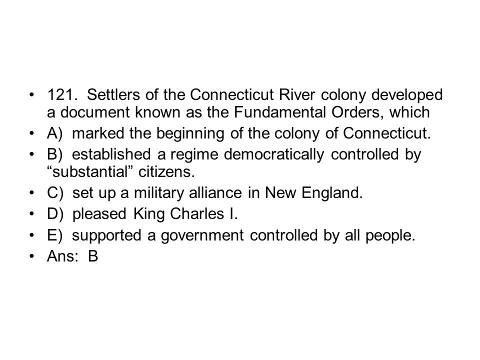 121. Settlers of the Connecticut River colony developed a document known as the Fundamental Orders, which