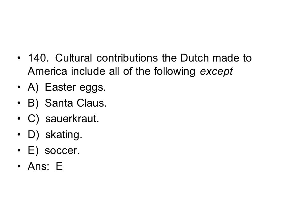 140. Cultural contributions the Dutch made to America include all of the following except