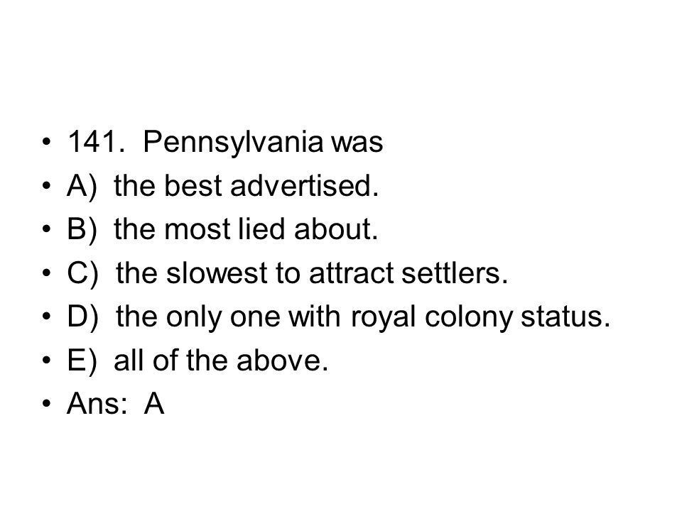 141. Pennsylvania was A) the best advertised. B) the most lied about. C) the slowest to attract settlers.
