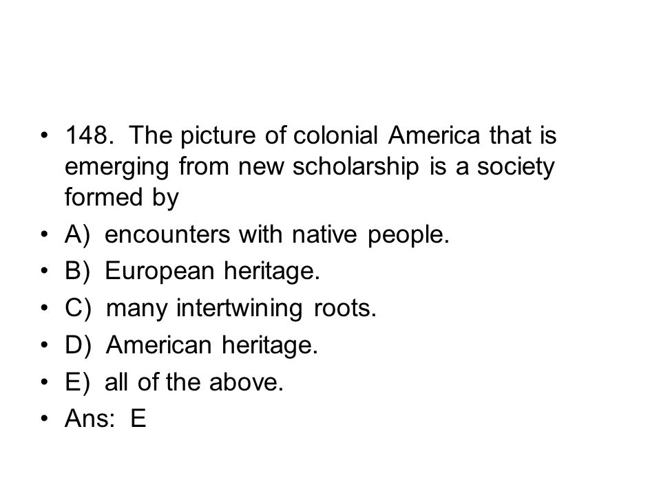 148. The picture of colonial America that is emerging from new scholarship is a society formed by
