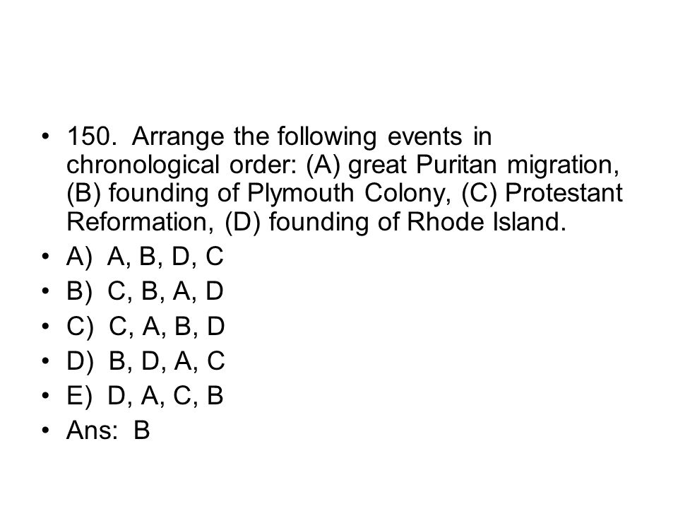 150. Arrange the following events in chronological order: (A) great Puritan migration, (B) founding of Plymouth Colony, (C) Protestant Reformation, (D) founding of Rhode Island.