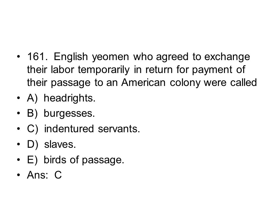 161. English yeomen who agreed to exchange their labor temporarily in return for payment of their passage to an American colony were called