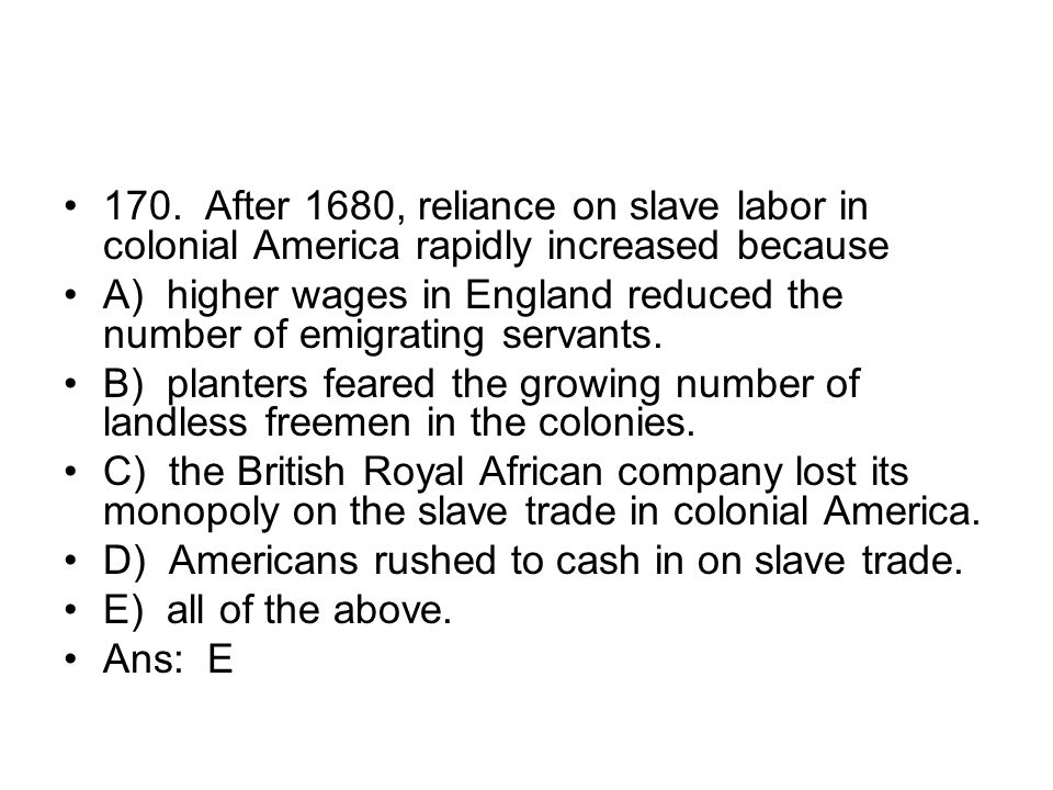 170. After 1680, reliance on slave labor in colonial America rapidly increased because