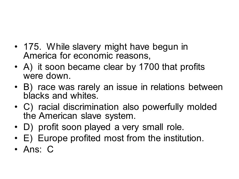 175. While slavery might have begun in America for economic reasons,