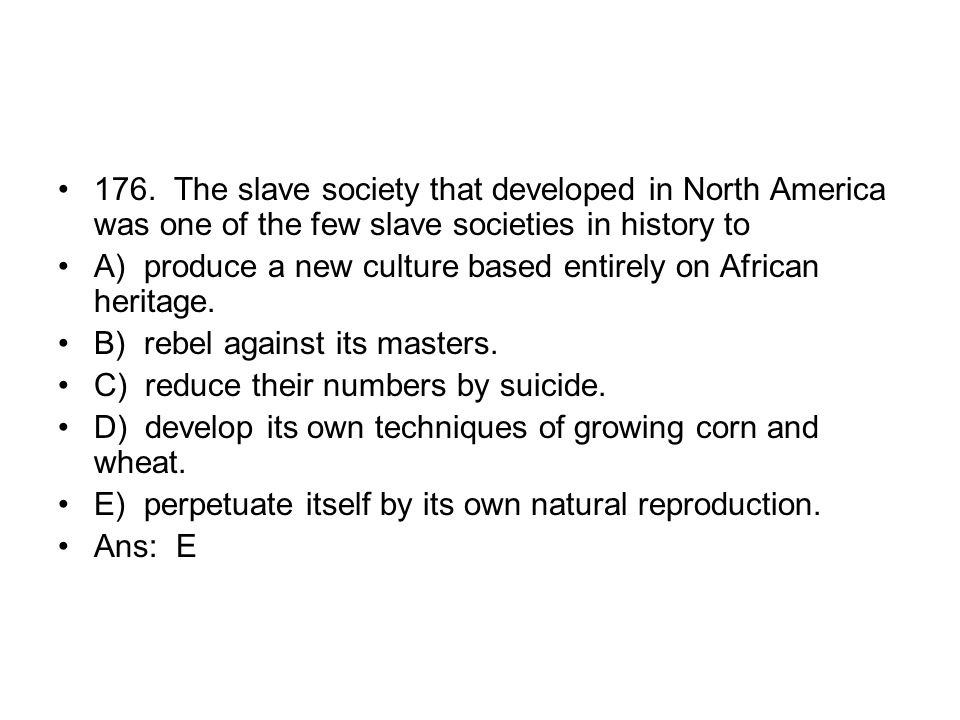 176. The slave society that developed in North America was one of the few slave societies in history to