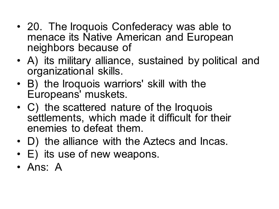 20. The Iroquois Confederacy was able to menace its Native American and European neighbors because of
