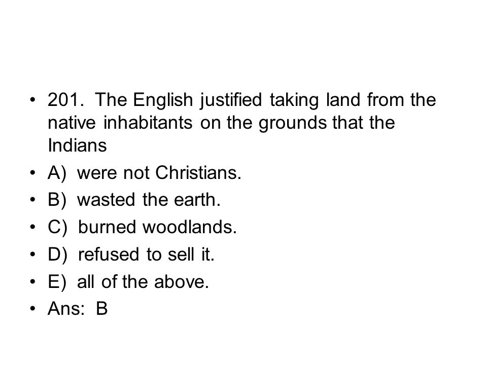 201. The English justified taking land from the native inhabitants on the grounds that the Indians