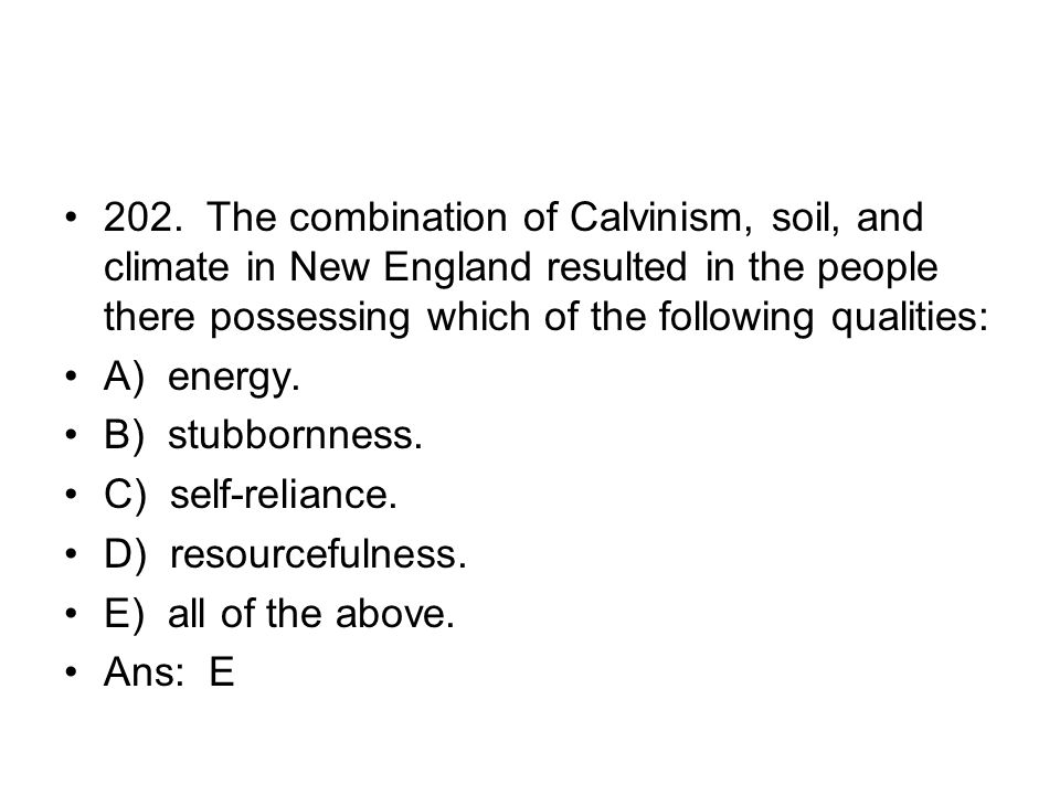 202. The combination of Calvinism, soil, and climate in New England resulted in the people there possessing which of the following qualities: